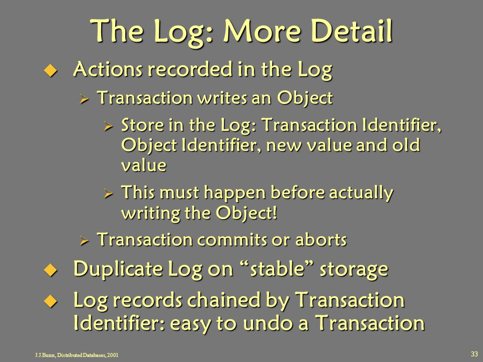 J.J.Bunn, Distributed Databases, 2001 33 The Log: More Detail  Actions recorded in the Log  Transaction writes an Object  Store in the Log: Transac
