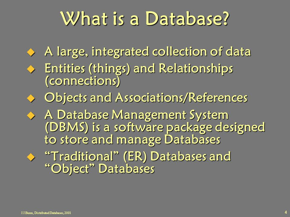 J.J.Bunn, Distributed Databases, 2001 4 What is a Database?  A large, integrated collection of data  Entities (things) and Relationships (connection