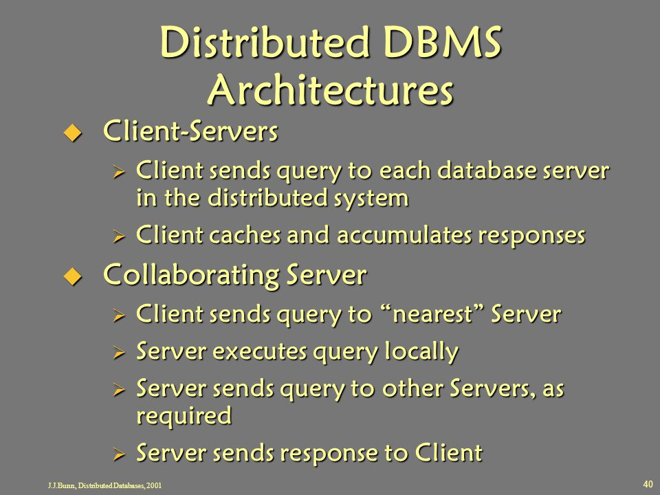 J.J.Bunn, Distributed Databases, 2001 40 Distributed DBMS Architectures  Client-Servers  Client sends query to each database server in the distribut