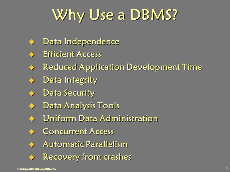 J.J.Bunn, Distributed Databases, 2001 5 Why Use a DBMS?  Data Independence  Efficient Access  Reduced Application Development Time  Data Integrity