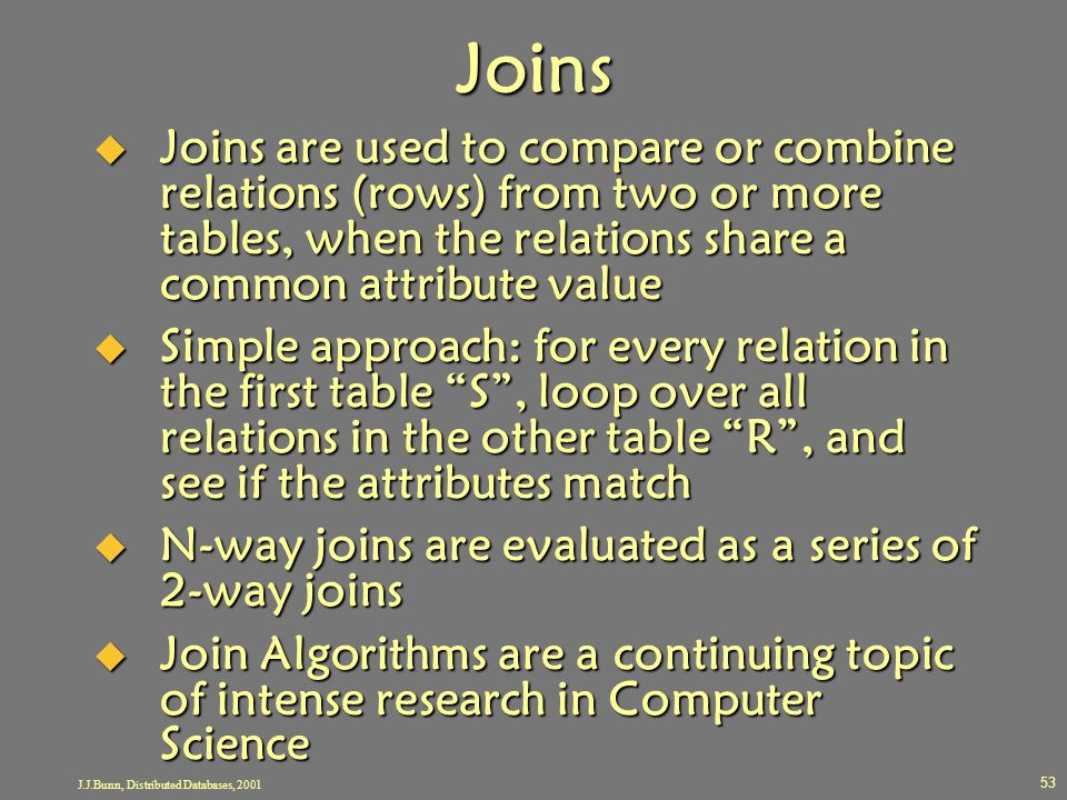 J.J.Bunn, Distributed Databases, 2001 53 Joins  Joins are used to compare or combine relations (rows) from two or more tables, when the relations sha