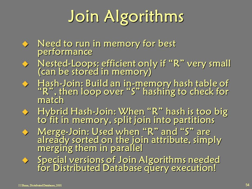 "J.J.Bunn, Distributed Databases, 2001 54 Join Algorithms  Need to run in memory for best performance  Nested-Loops: efficient only if ""R"" very small"