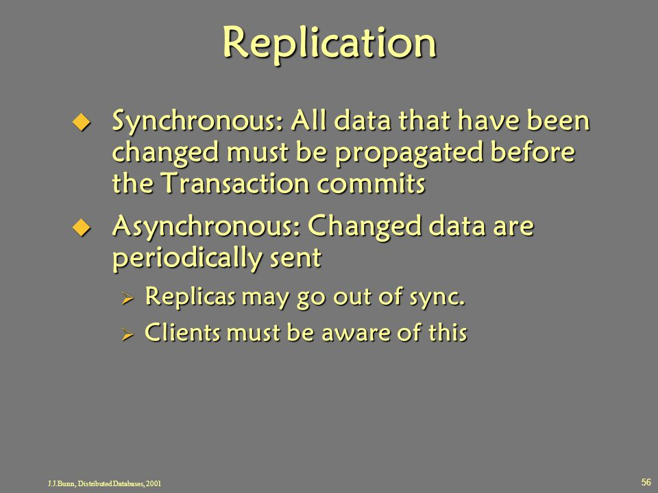 J.J.Bunn, Distributed Databases, 2001 56 Replication  Synchronous: All data that have been changed must be propagated before the Transaction commits