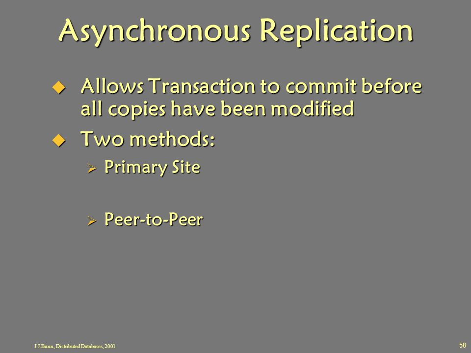J.J.Bunn, Distributed Databases, 2001 58 Asynchronous Replication  Allows Transaction to commit before all copies have been modified  Two methods: 