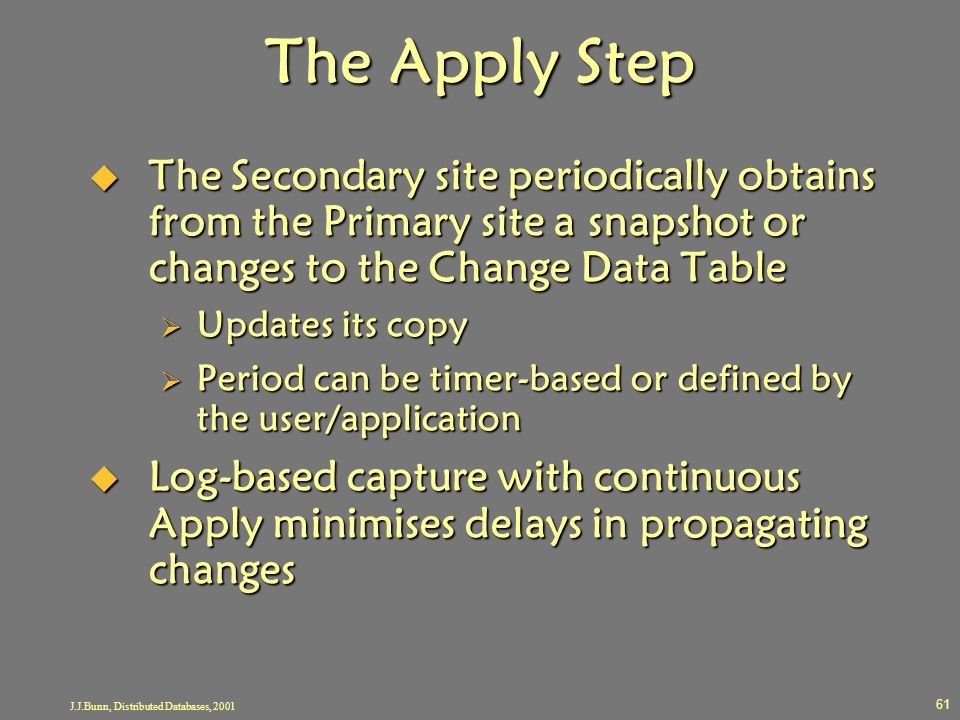 J.J.Bunn, Distributed Databases, 2001 61 The Apply Step  The Secondary site periodically obtains from the Primary site a snapshot or changes to the C