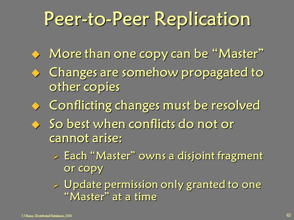 "J.J.Bunn, Distributed Databases, 2001 62 Peer-to-Peer Replication  More than one copy can be ""Master""  Changes are somehow propagated to other copie"