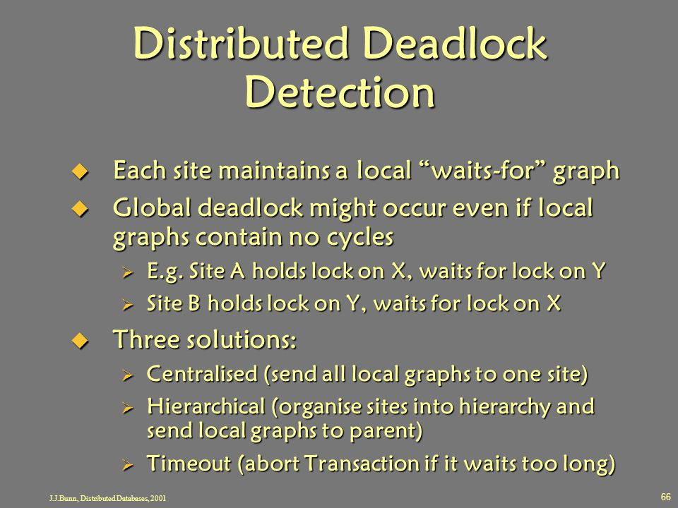 "J.J.Bunn, Distributed Databases, 2001 66 Distributed Deadlock Detection  Each site maintains a local ""waits-for"" graph  Global deadlock might occur"