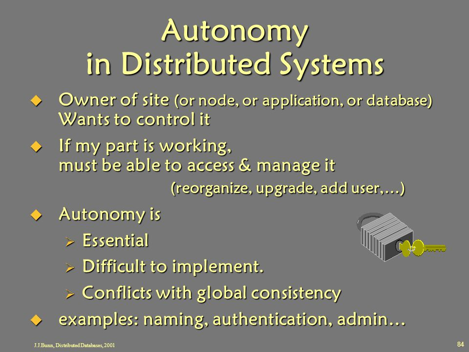 J.J.Bunn, Distributed Databases, 2001 84 Autonomy in Distributed Systems  Owner of site (or node, or application, or database) Wants to control it 