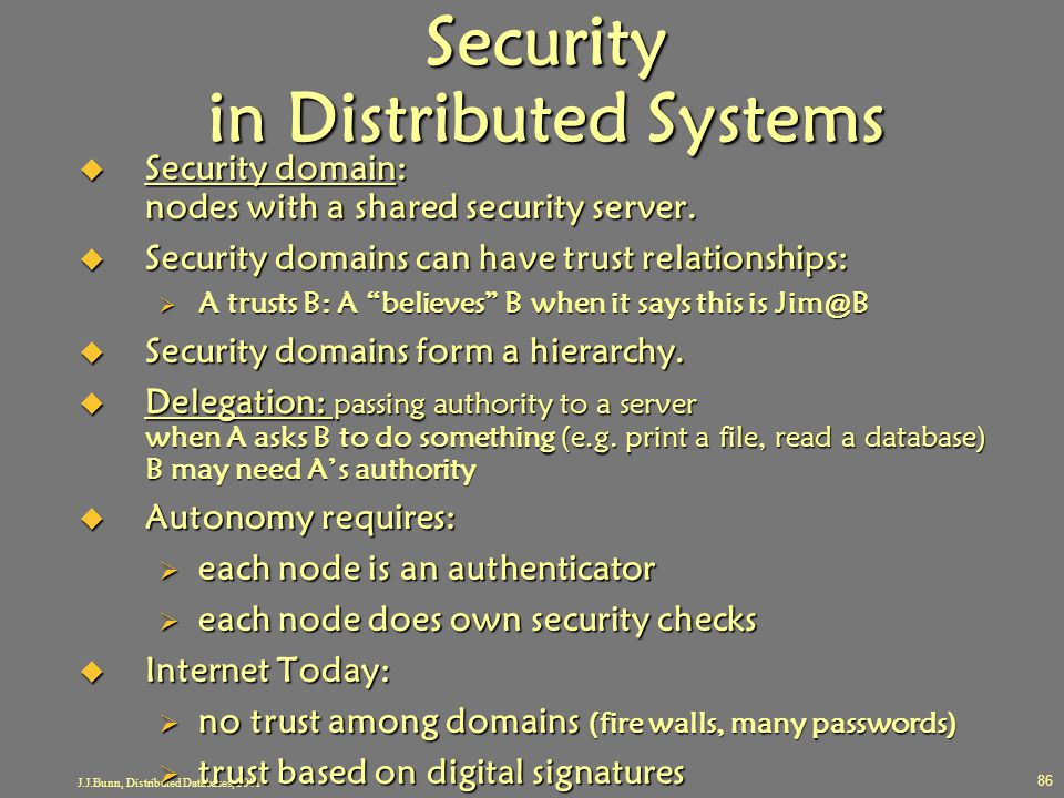 J.J.Bunn, Distributed Databases, 2001 86 Security in Distributed Systems  Security domain: nodes with a shared security server.  Security domains ca