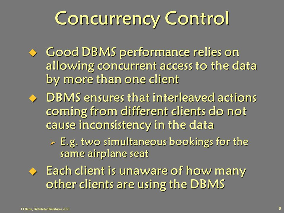 J.J.Bunn, Distributed Databases, 2001 9 Concurrency Control  Good DBMS performance relies on allowing concurrent access to the data by more than one