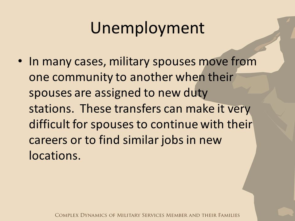 Unemployment In many cases, military spouses move from one community to another when their spouses are assigned to new duty stations. These transfers