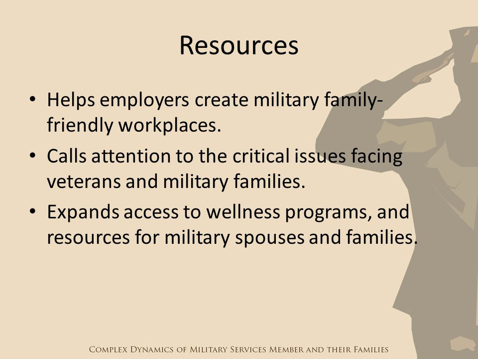 Resources Helps employers create military family- friendly workplaces. Calls attention to the critical issues facing veterans and military families. E