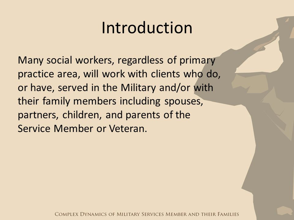 Introduction Many social workers, regardless of primary practice area, will work with clients who do, or have, served in the Military and/or with thei