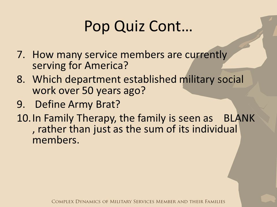 Pop Quiz Cont… 7.How many service members are currently serving for America? 8.Which department established military social work over 50 years ago? 9.
