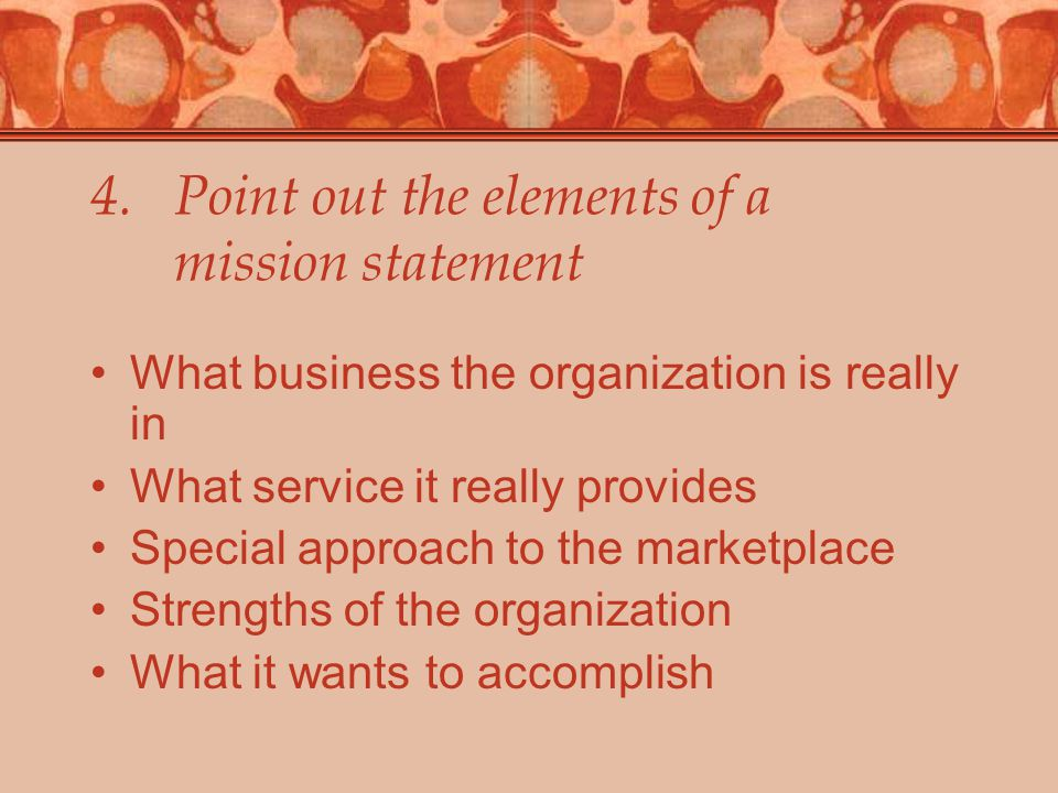 4.Point out the elements of a mission statement What business the organization is really in What service it really provides Special approach to the marketplace Strengths of the organization What it wants to accomplish