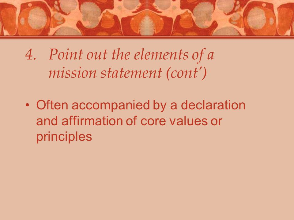 4.Point out the elements of a mission statement (cont') Often accompanied by a declaration and affirmation of core values or principles