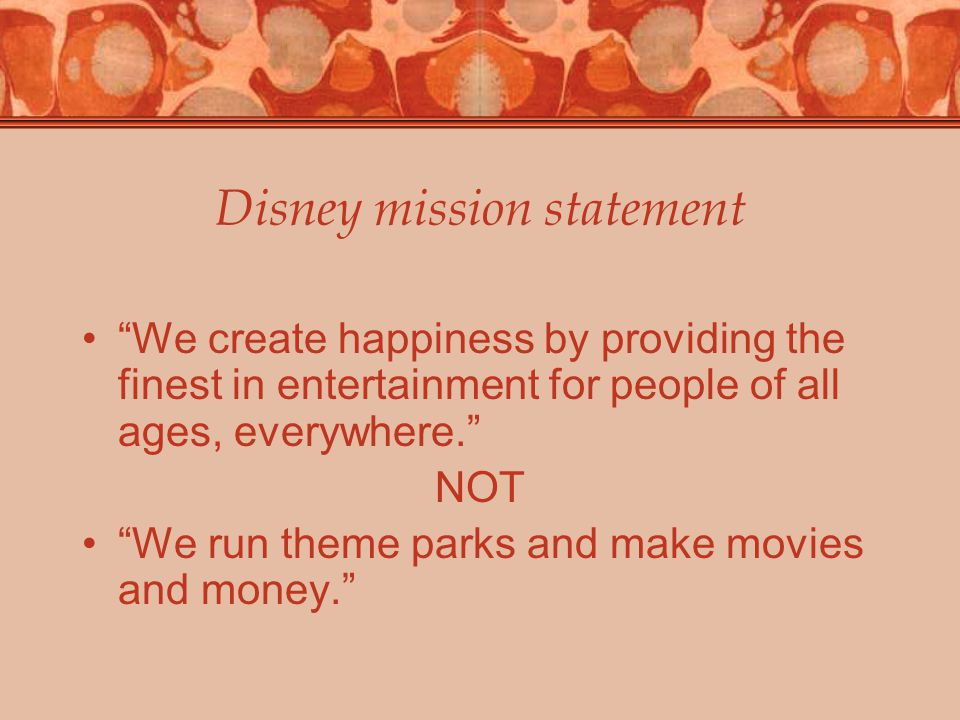 Disney mission statement We create happiness by providing the finest in entertainment for people of all ages, everywhere. NOT We run theme parks and make movies and money.