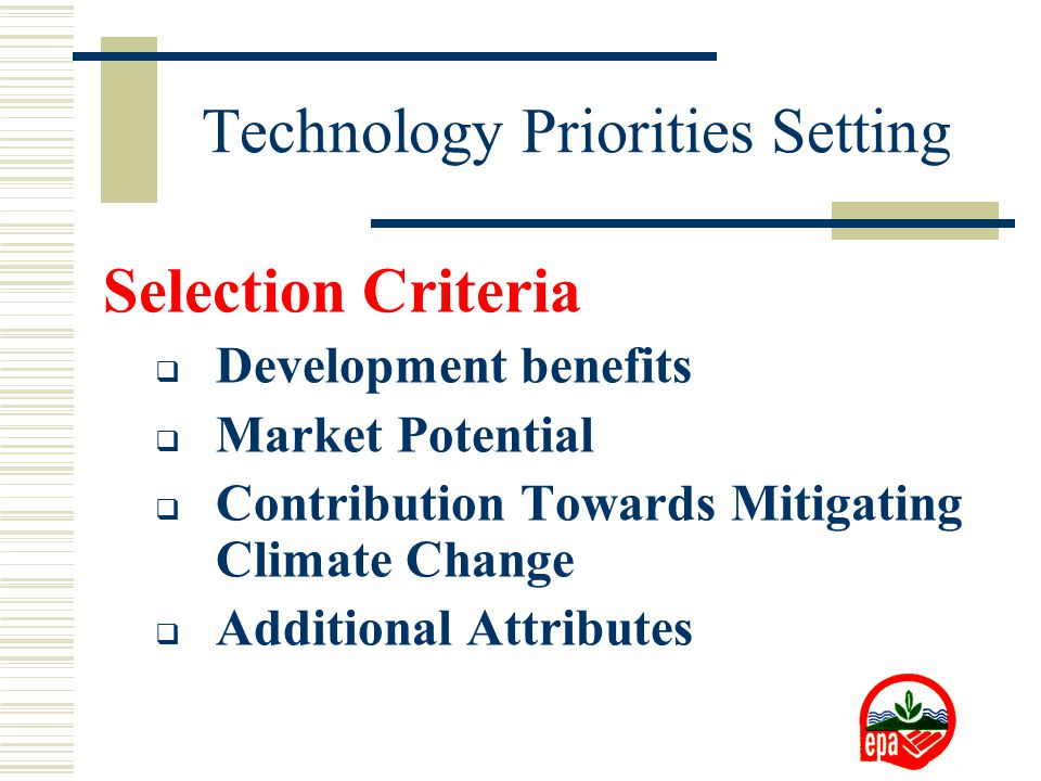 Technology Priorities Setting Selection Criteria  Development benefits  Market Potential  Contribution Towards Mitigating Climate Change  Additional Attributes