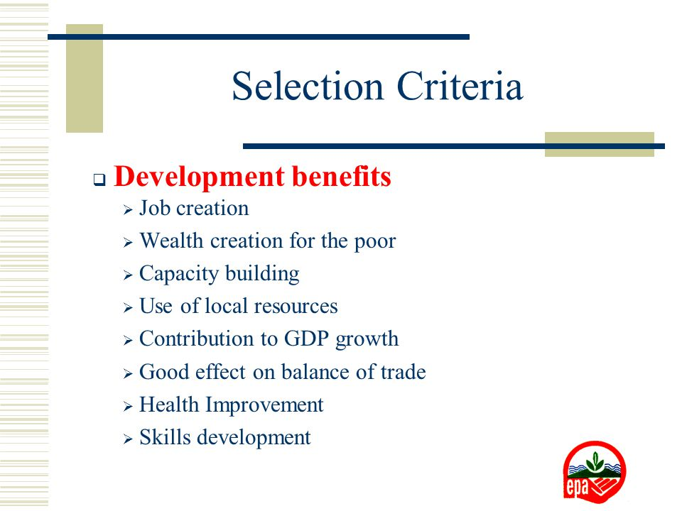 Selection Criteria  Development benefits  Job creation  Wealth creation for the poor  Capacity building  Use of local resources  Contribution to GDP growth  Good effect on balance of trade  Health Improvement  Skills development