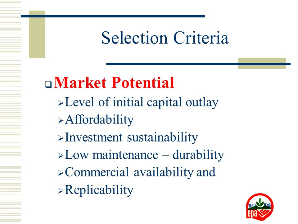  Market Potential  Level of initial capital outlay  Affordability  Investment sustainability  Low maintenance – durability  Commercial availability and  Replicability Selection Criteria