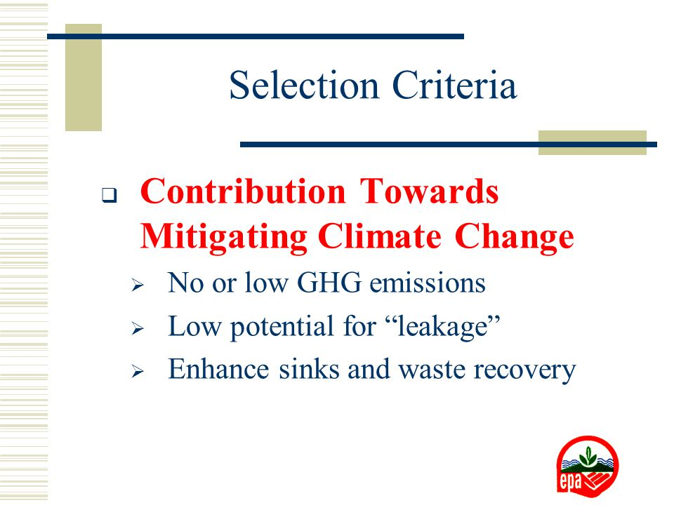  Contribution Towards Mitigating Climate Change  No or low GHG emissions  Low potential for leakage  Enhance sinks and waste recovery Selection Criteria