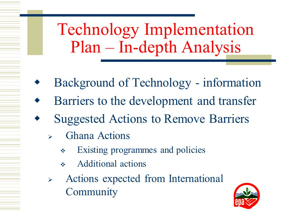 Technology Implementation Plan – In-depth Analysis  Background of Technology - information  Barriers to the development and transfer  Suggested Actions to Remove Barriers  Ghana Actions  Existing programmes and policies  Additional actions  Actions expected from International Community