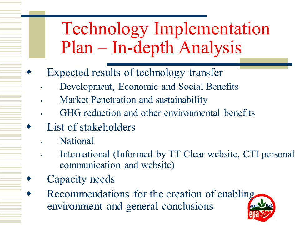  Expected results of technology transfer Development, Economic and Social Benefits Market Penetration and sustainability GHG reduction and other environmental benefits  List of stakeholders National International (Informed by TT Clear website, CTI personal communication and website)  Capacity needs  Recommendations for the creation of enabling environment and general conclusions Technology Implementation Plan – In-depth Analysis