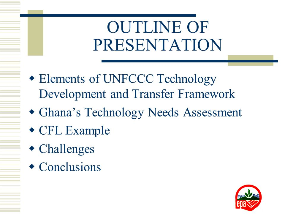 OUTLINE OF PRESENTATION  Elements of UNFCCC Technology Development and Transfer Framework  Ghana's Technology Needs Assessment  CFL Example  Challenges  Conclusions