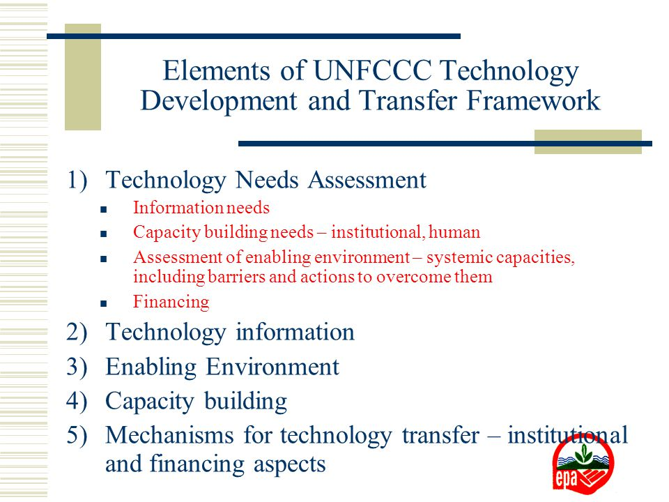 Elements of UNFCCC Technology Development and Transfer Framework 1)Technology Needs Assessment Information needs Capacity building needs – institutional, human Assessment of enabling environment – systemic capacities, including barriers and actions to overcome them Financing 2)Technology information 3)Enabling Environment 4)Capacity building 5)Mechanisms for technology transfer – institutional and financing aspects
