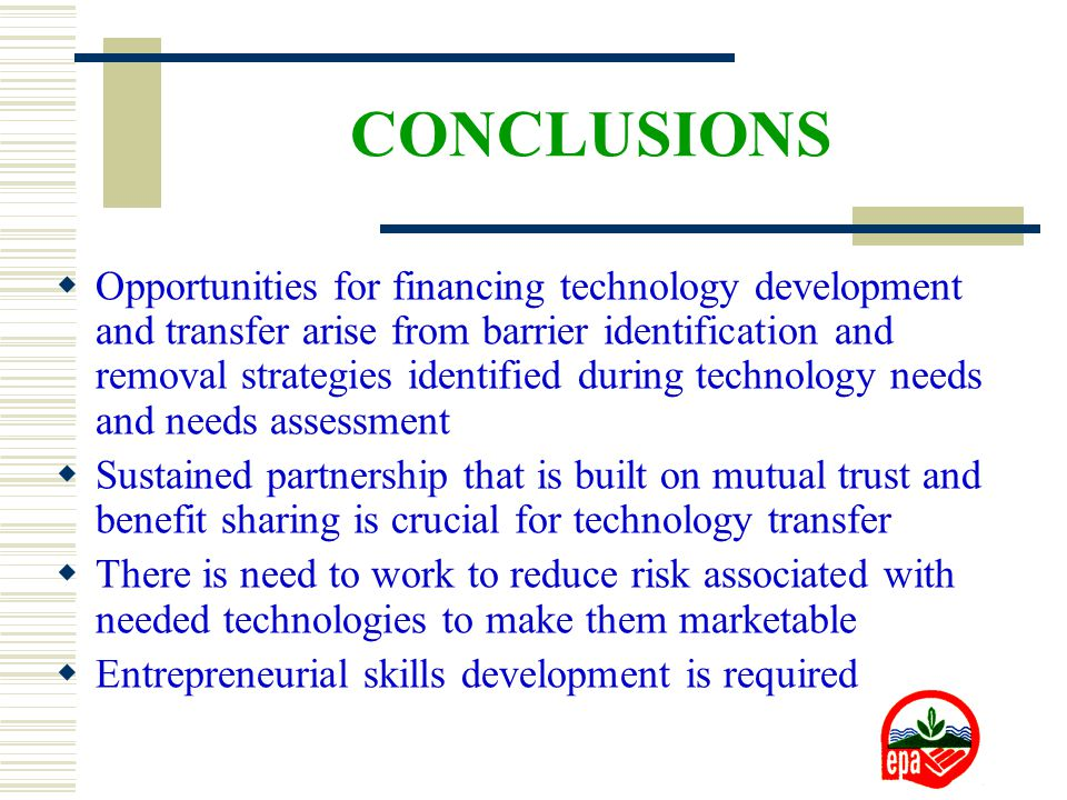 CONCLUSIONS  Opportunities for financing technology development and transfer arise from barrier identification and removal strategies identified during technology needs and needs assessment  Sustained partnership that is built on mutual trust and benefit sharing is crucial for technology transfer  There is need to work to reduce risk associated with needed technologies to make them marketable  Entrepreneurial skills development is required