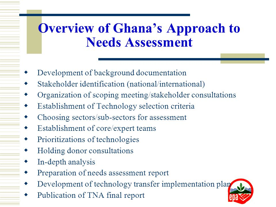Overview of Ghana's Approach to Needs Assessment  Development of background documentation  Stakeholder identification (national/international)  Organization of scoping meeting/stakeholder consultations  Establishment of Technology selection criteria  Choosing sectors/sub-sectors for assessment  Establishment of core/expert teams  Prioritizations of technologies  Holding donor consultations  In-depth analysis  Preparation of needs assessment report  Development of technology transfer implementation plan  Publication of TNA final report