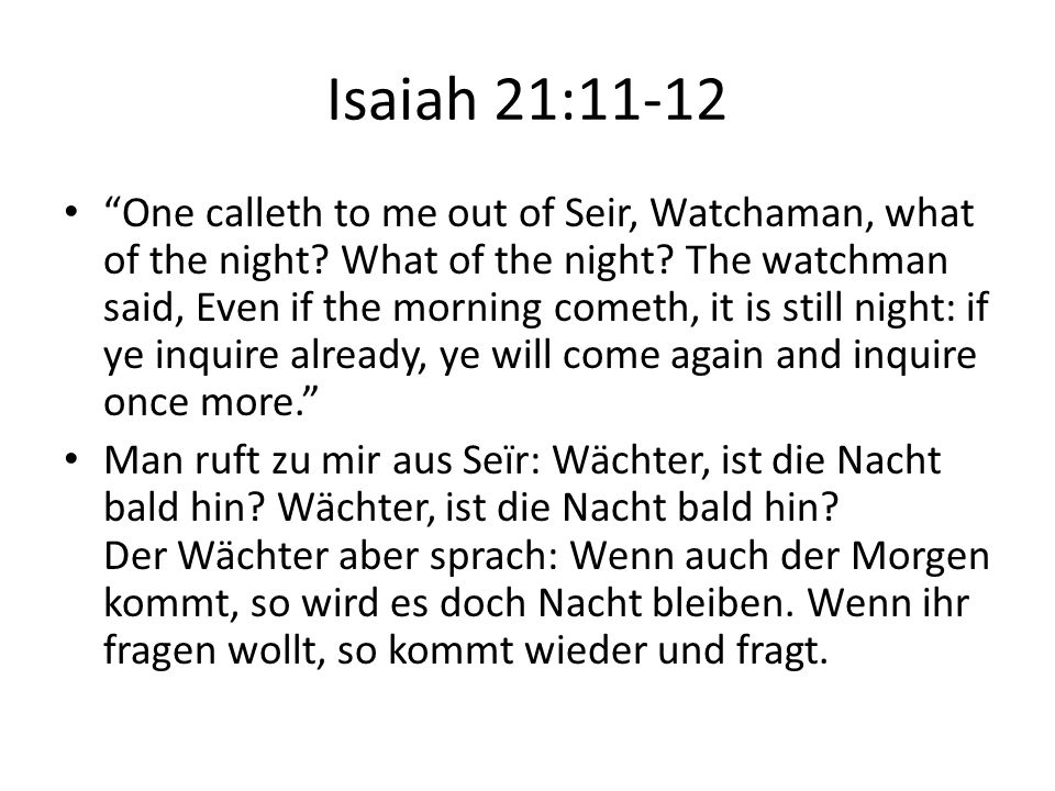 Isaiah 21:11-12 One calleth to me out of Seir, Watchaman, what of the night.