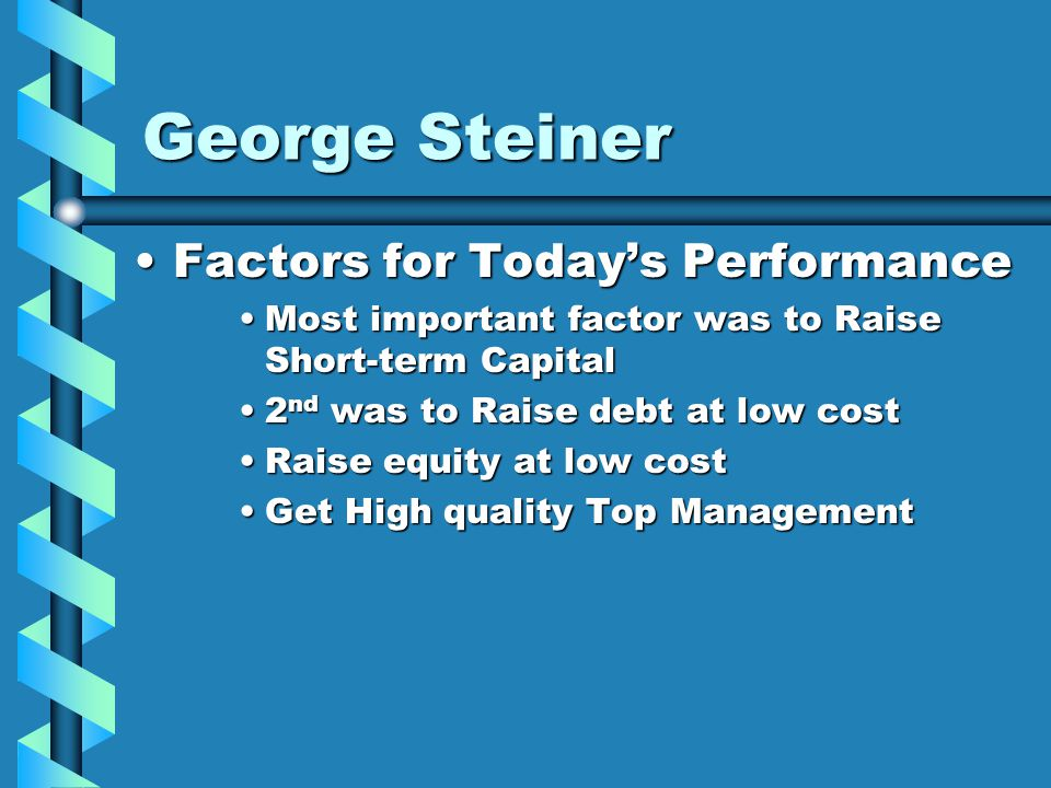 George Steiner Factors for Today's PerformanceFactors for Today's Performance Most important factor was to Raise Short-term CapitalMost important factor was to Raise Short-term Capital 2 nd was to Raise debt at low cost2 nd was to Raise debt at low cost Raise equity at low costRaise equity at low cost Get High quality Top ManagementGet High quality Top Management