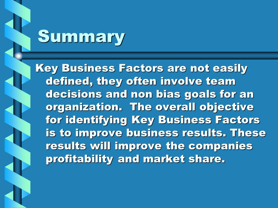 Summary Key Business Factors are not easily defined, they often involve team decisions and non bias goals for an organization. The overall objective f