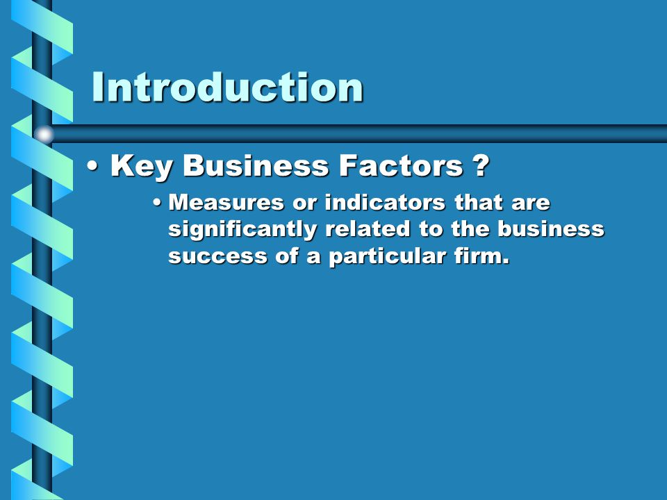 Introduction Key Business Factors ?Key Business Factors ? Measures or indicators that are significantly related to the business success of a particula
