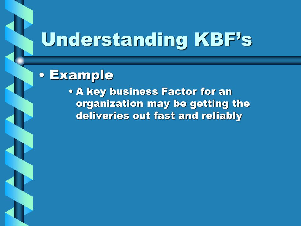 Understanding KBF's ExampleExample A key business Factor for an organization may be getting the deliveries out fast and reliablyA key business Factor