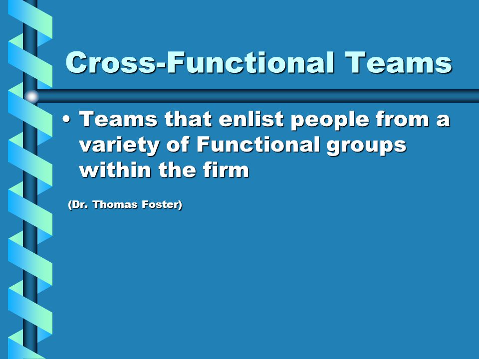 Cross-Functional Teams Teams that enlist people from a variety of Functional groups within the firmTeams that enlist people from a variety of Functional groups within the firm (Dr.