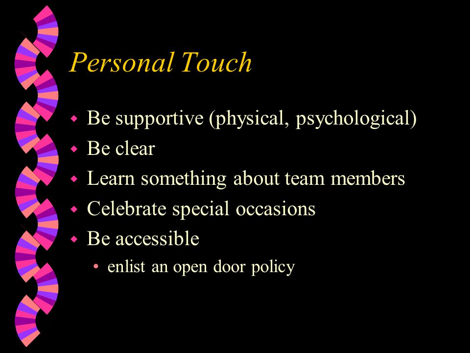 Personal Touch w Be supportive (physical, psychological) w Be clear w Learn something about team members w Celebrate special occasions w Be accessible