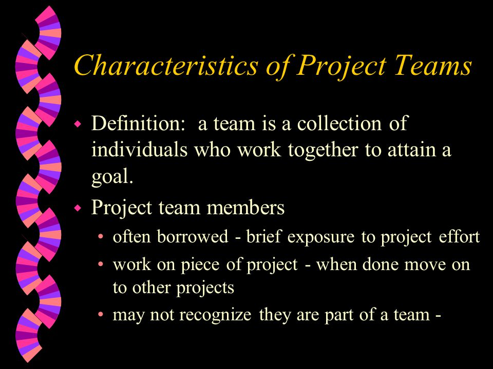 Characteristics of Project Teams w Definition: a team is a collection of individuals who work together to attain a goal. w Project team members often