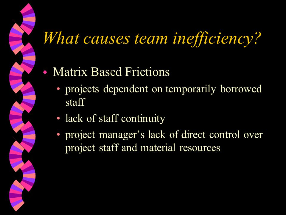 What causes team inefficiency? w Matrix Based Frictions projects dependent on temporarily borrowed staff lack of staff continuity project manager's la