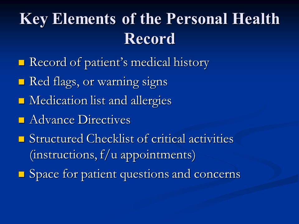 Key Elements of the Personal Health Record Record of patient's medical history Record of patient's medical history Red flags, or warning signs Red flags, or warning signs Medication list and allergies Medication list and allergies Advance Directives Advance Directives Structured Checklist of critical activities (instructions, f/u appointments) Structured Checklist of critical activities (instructions, f/u appointments) Space for patient questions and concerns Space for patient questions and concerns