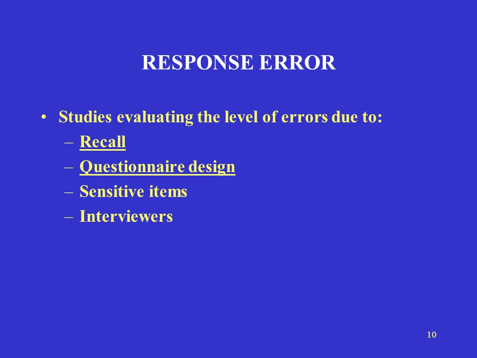 10 RESPONSE ERROR Studies evaluating the level of errors due to: –Recall –Questionnaire design –Sensitive items –Interviewers