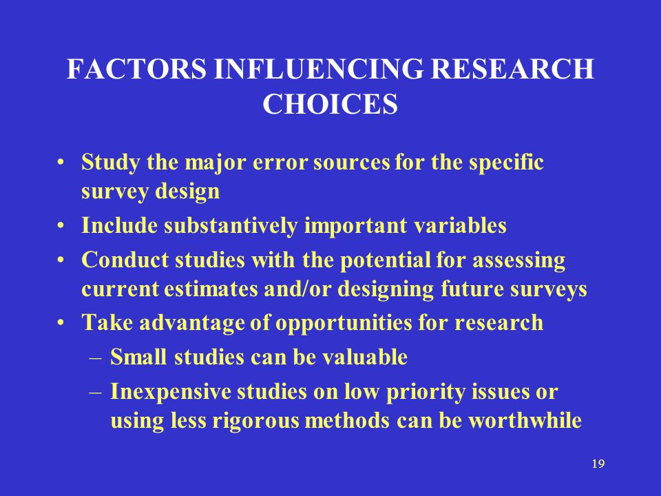 19 FACTORS INFLUENCING RESEARCH CHOICES Study the major error sources for the specific survey design Include substantively important variables Conduct studies with the potential for assessing current estimates and/or designing future surveys Take advantage of opportunities for research –Small studies can be valuable –Inexpensive studies on low priority issues or using less rigorous methods can be worthwhile