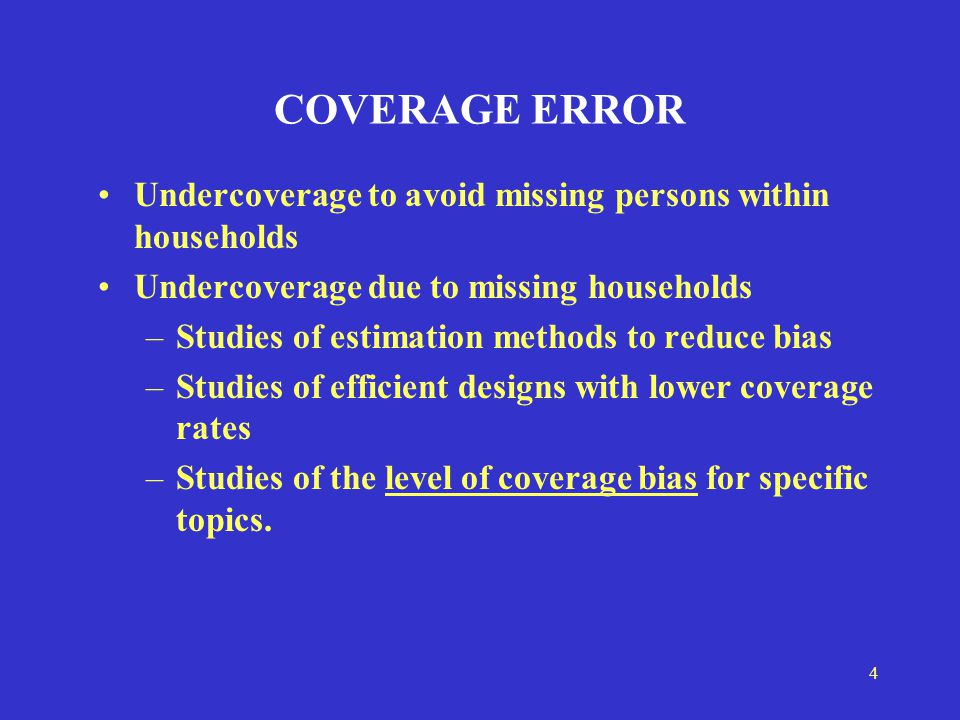 4 COVERAGE ERROR Undercoverage to avoid missing persons within households Undercoverage due to missing households –Studies of estimation methods to reduce bias –Studies of efficient designs with lower coverage rates –Studies of the level of coverage bias for specific topics.