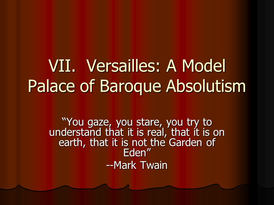 "VII. Versailles: A Model Palace of Baroque Absolutism ""You gaze, you stare, you try to understand that it is real, that it is on earth, that it is not"