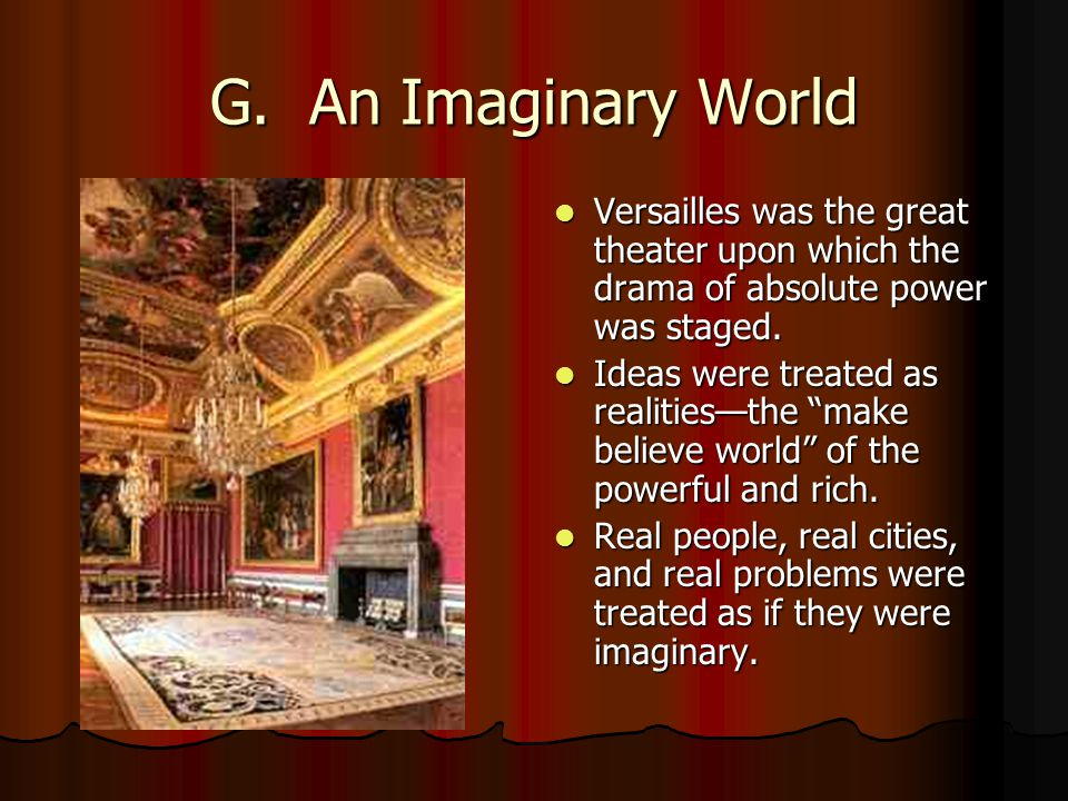 G. An Imaginary World Versailles was the great theater upon which the drama of absolute power was staged. Versailles was the great theater upon which