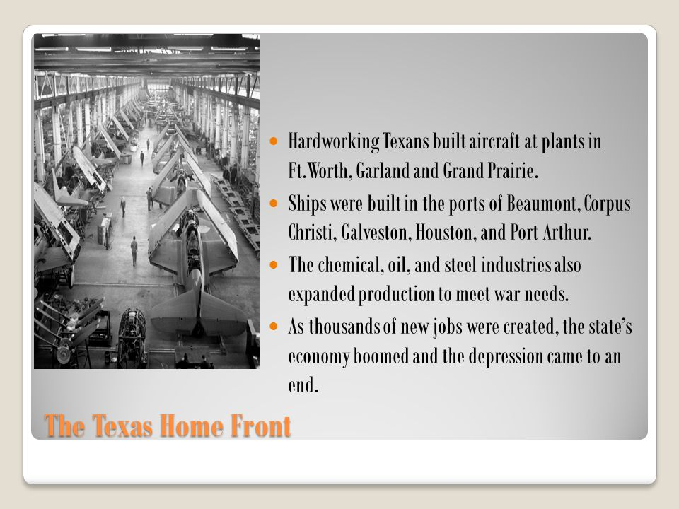 The Texas Home Front Hardworking Texans built aircraft at plants in Ft.Worth, Garland and Grand Prairie. Ships were built in the ports of Beaumont, Co