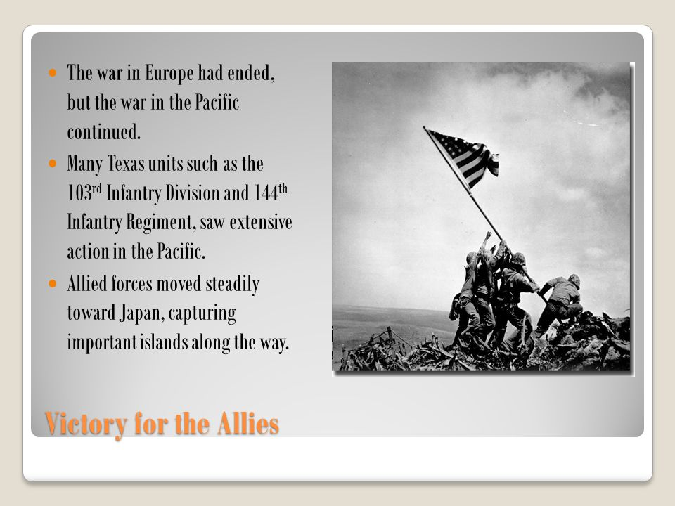 Victory for the Allies The war in Europe had ended, but the war in the Pacific continued. Many Texas units such as the 103 rd Infantry Division and 14