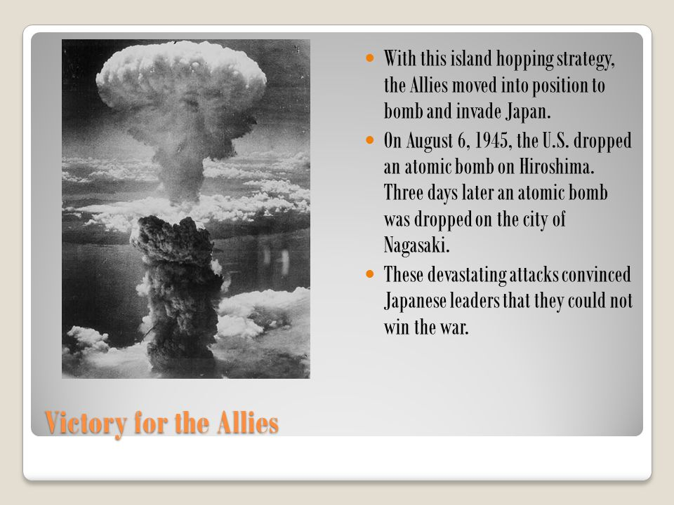 Victory for the Allies With this island hopping strategy, the Allies moved into position to bomb and invade Japan. On August 6, 1945, the U.S. dropped