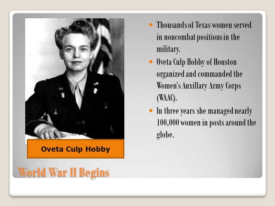 World War II Begins Thousands of Texas women served in noncombat positions in the military. Oveta Culp Hobby of Houston organized and commanded the Wo
